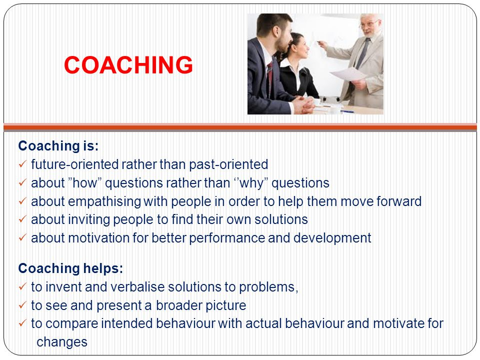 COACHING Coaching is: future-oriented rather than past-oriented about how questions rather than why questions about empathising with people in order t