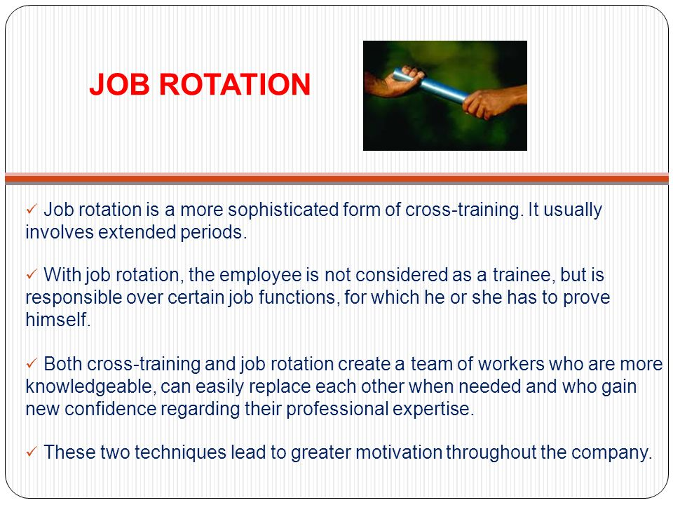 JOB ROTATION Job rotation is a more sophisticated form of cross-training. It usually involves extended periods. With job rotation, the employee is not