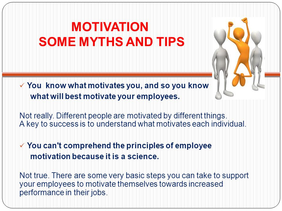 MOTIVATION SOME MYTHS AND TIPS You know what motivates you, and so you know what will best motivate your employees. Not really. Different people are m