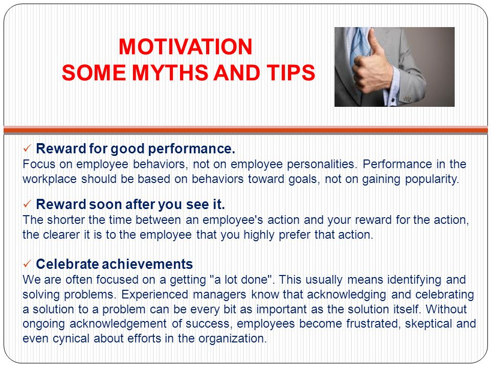 MOTIVATION SOME MYTHS AND TIPS Reward for good performance. Focus on employee behaviors, not on employee personalities. Performance in the workplace s