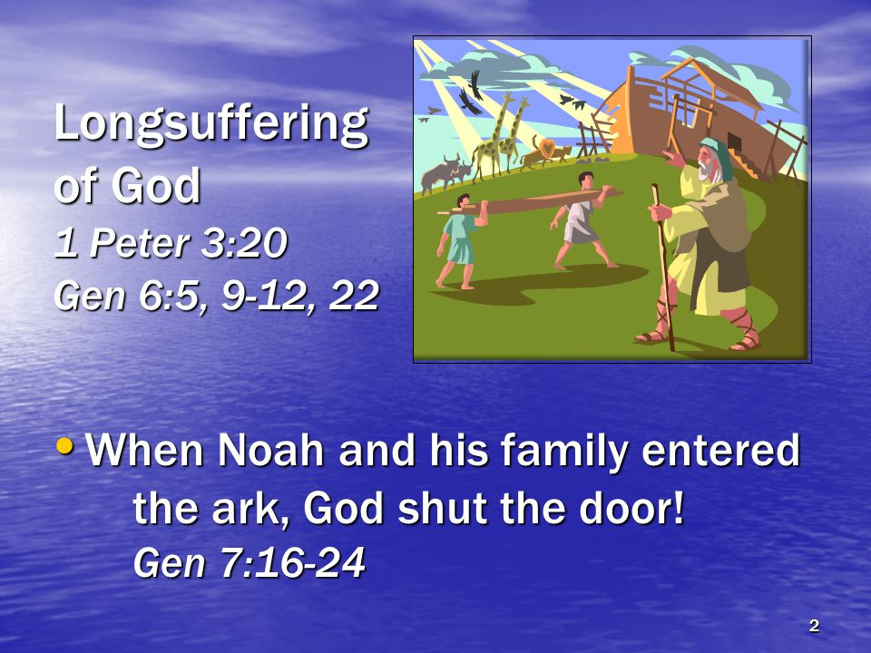 Longsuffering of God 1 Peter 3:20 Gen 6:5, 9-12, 22 When Noah and his family entered the ark, God shut the door.