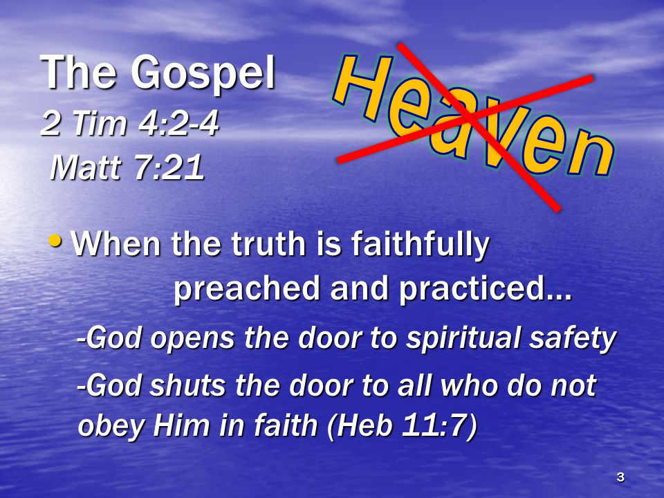 The Gospel 2 Tim 4:2-4 Matt 7:21 When the truth is faithfully preached and practiced… When the truth is faithfully preached and practiced… -God opens the door to spiritual safety -God shuts the door to all who do not obey Him in faith (Heb 11:7) 3