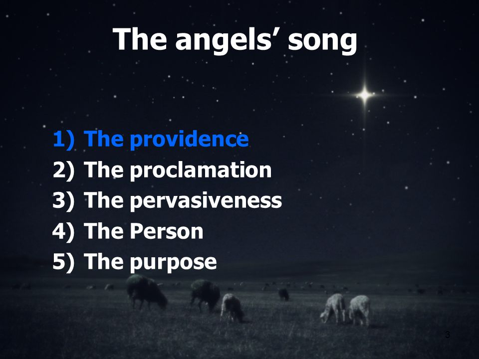 3 The angels song 1)The providence 2)The proclamation 3)The pervasiveness 4)The Person 5)The purpose