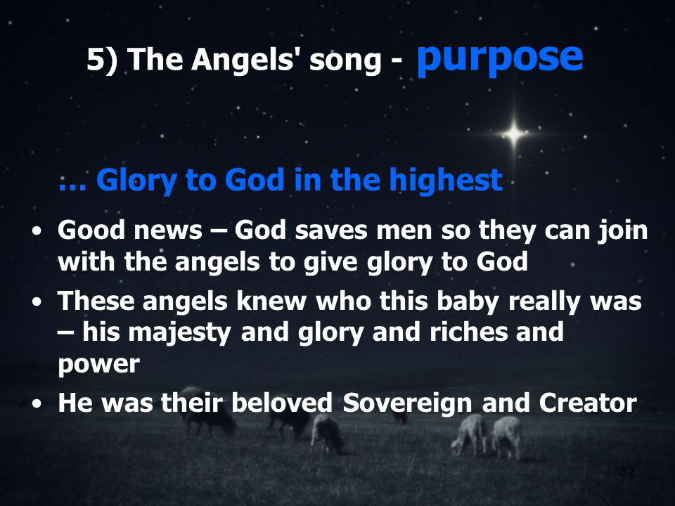 32 5) The Angels song - purpose … Glory to God in the highest Good news – God saves men so they can join with the angels to give glory to God These angels knew who this baby really was – his majesty and glory and riches and power He was their beloved Sovereign and Creator
