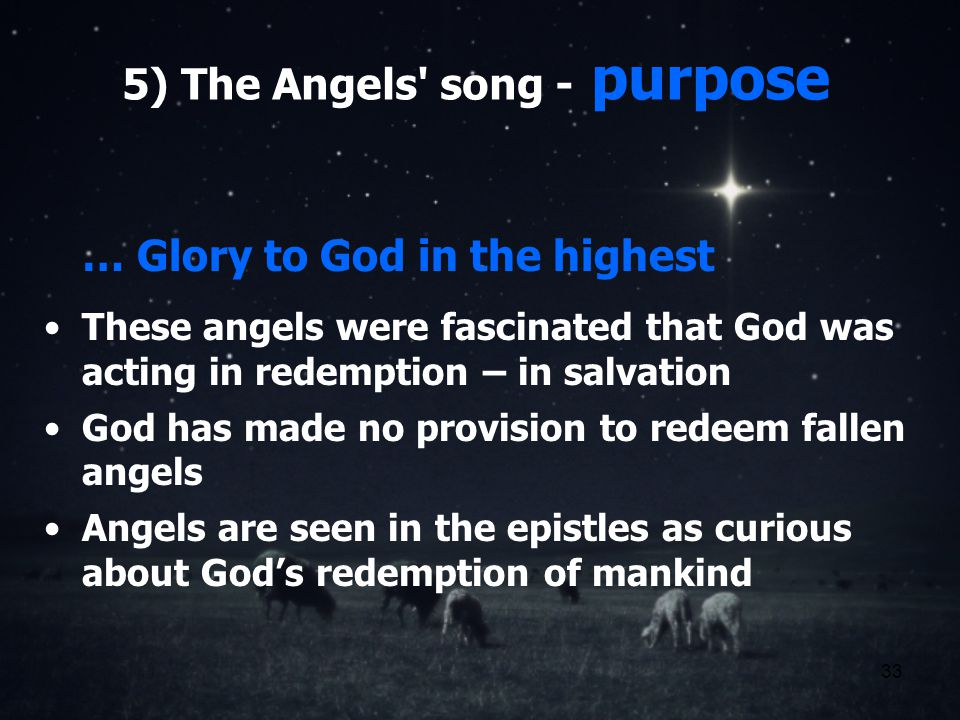 33 5) The Angels song - purpose … Glory to God in the highest These angels were fascinated that God was acting in redemption – in salvation God has made no provision to redeem fallen angels Angels are seen in the epistles as curious about Gods redemption of mankind