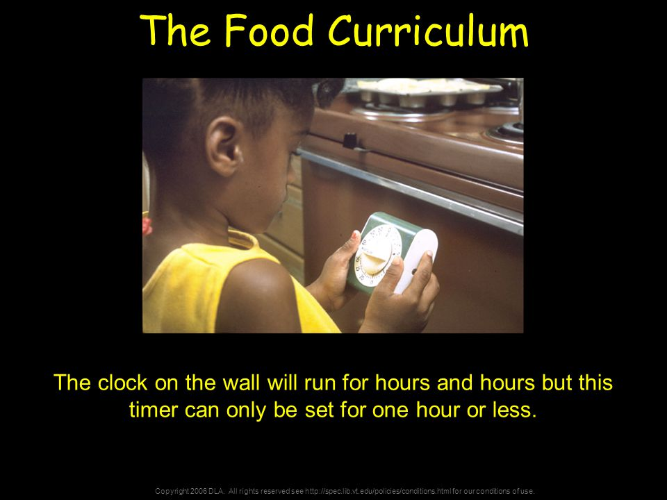 Copyright 2006 DLA. All rights reserved see http://spec.lib.vt.edu/policies/conditions.html for our conditions of use. The Food Curriculum The clock o