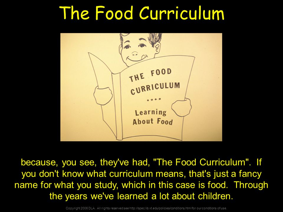 Copyright 2006 DLA. All rights reserved see http://spec.lib.vt.edu/policies/conditions.html for our conditions of use. The Food Curriculum because, yo