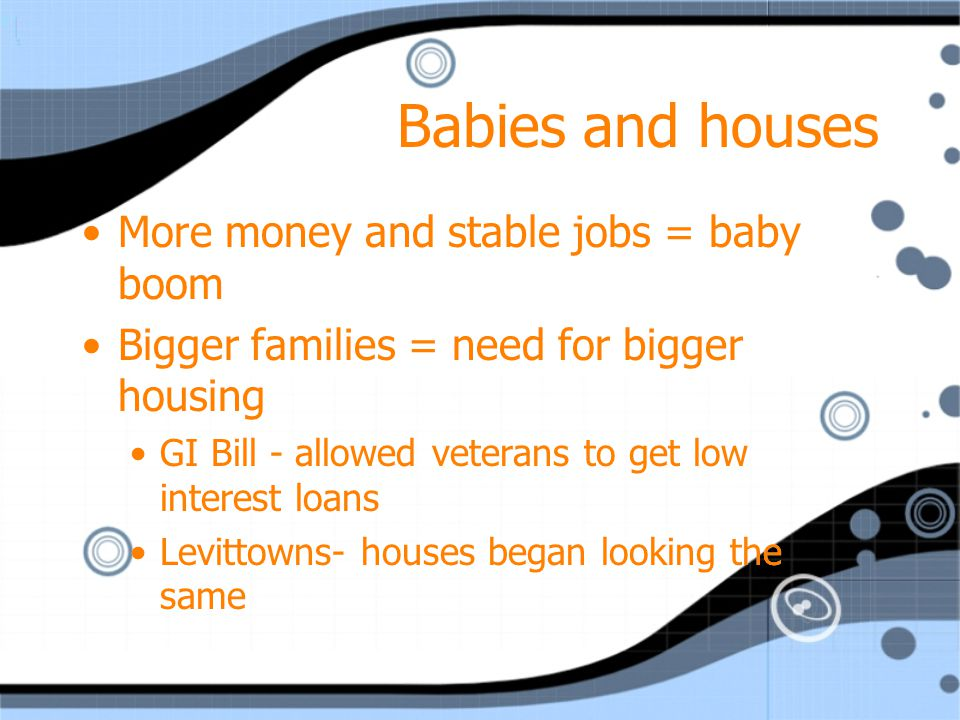 Babies and houses More money and stable jobs = baby boom Bigger families = need for bigger housing GI Bill - allowed veterans to get low interest loan