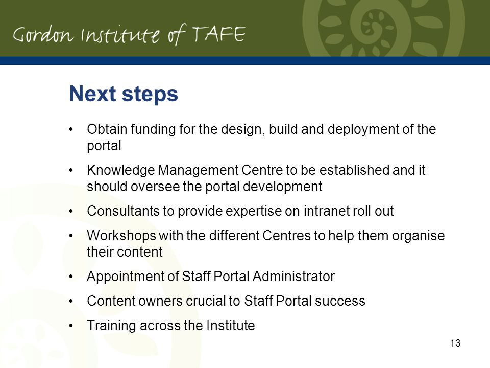 13 Next steps Obtain funding for the design, build and deployment of the portal Knowledge Management Centre to be established and it should oversee the portal development Consultants to provide expertise on intranet roll out Workshops with the different Centres to help them organise their content Appointment of Staff Portal Administrator Content owners crucial to Staff Portal success Training across the Institute