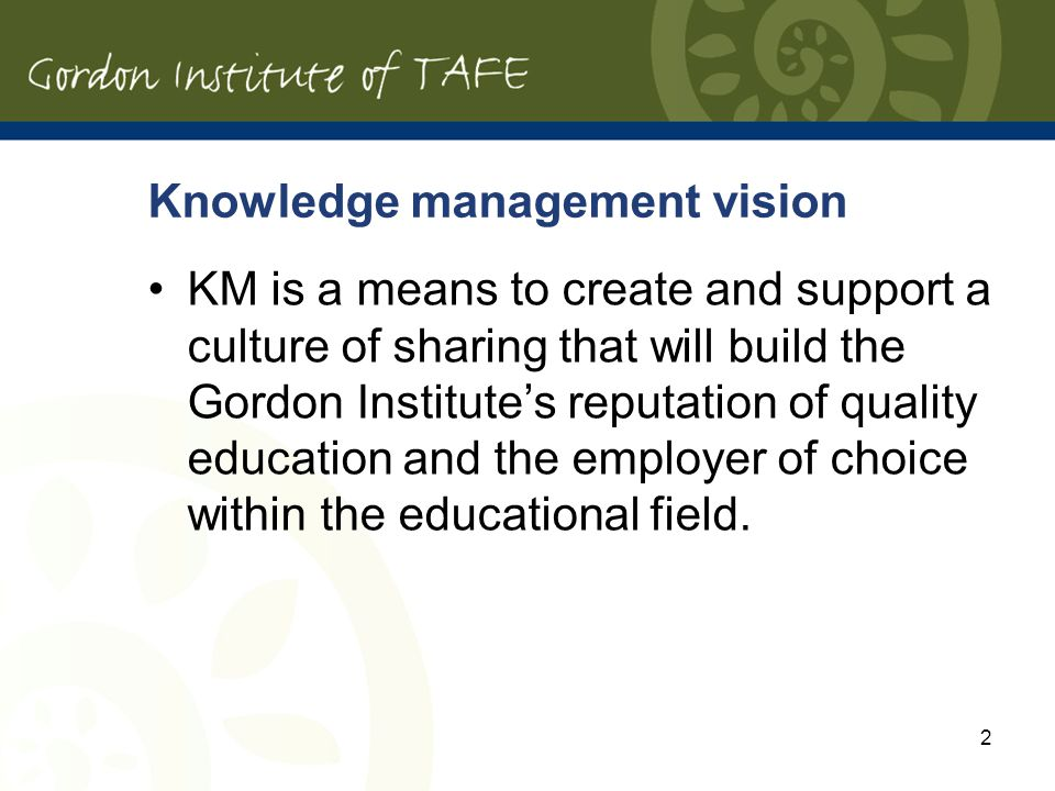 Knowledge management vision KM is a means to create and support a culture of sharing that will build the Gordon Institutes reputation of quality education and the employer of choice within the educational field.