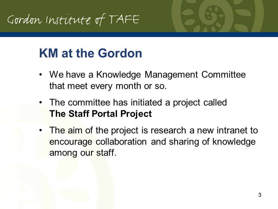 3 KM at the Gordon We have a Knowledge Management Committee that meet every month or so. The committee has initiated a project called The Staff Portal