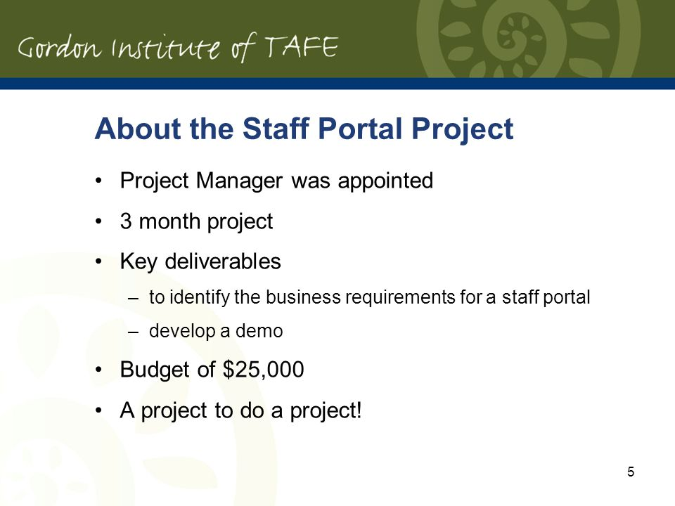 5 About the Staff Portal Project Project Manager was appointed 3 month project Key deliverables –to identify the business requirements for a staff portal –develop a demo Budget of $25,000 A project to do a project!