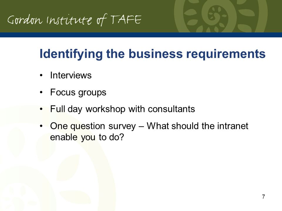 7 Identifying the business requirements Interviews Focus groups Full day workshop with consultants One question survey – What should the intranet enable you to do
