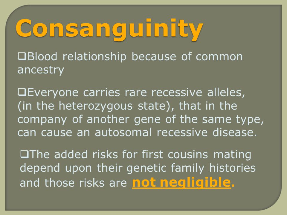 Consanguinity Blood relationship because of common ancestry Everyone carries rare recessive alleles, (in the heterozygous state), that in the company