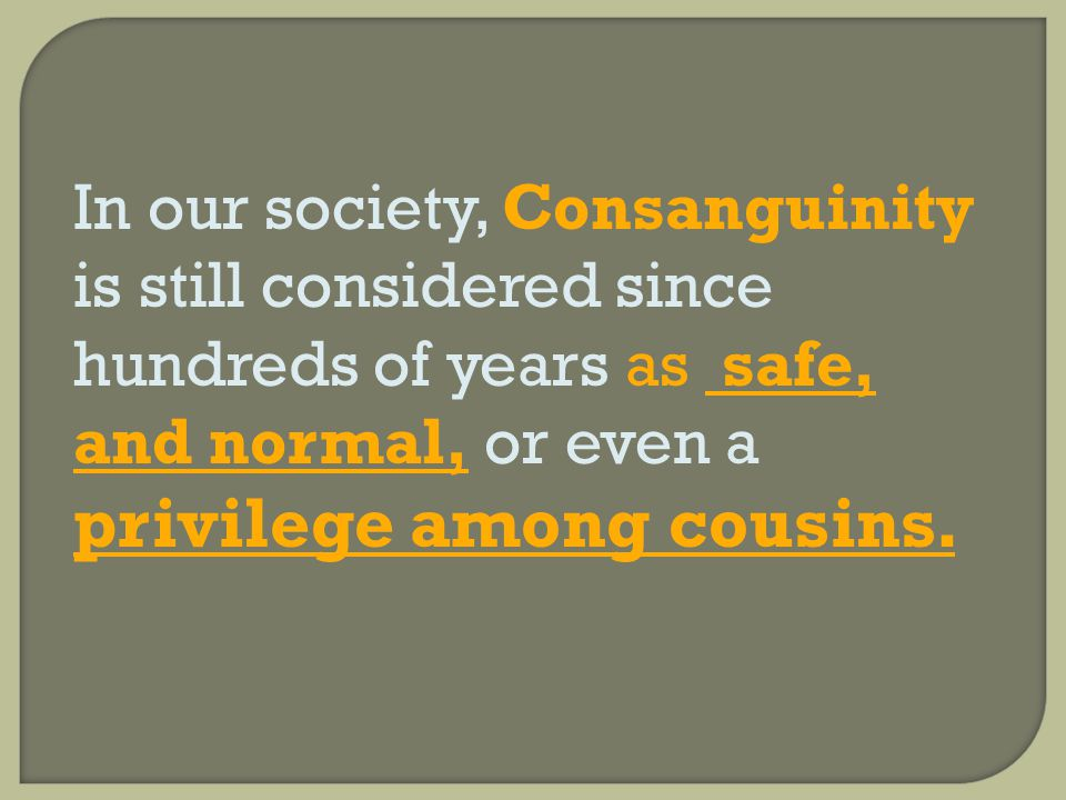 In our society, Consanguinity is still considered since hundreds of years as safe, and normal, or even a privilege among cousins.