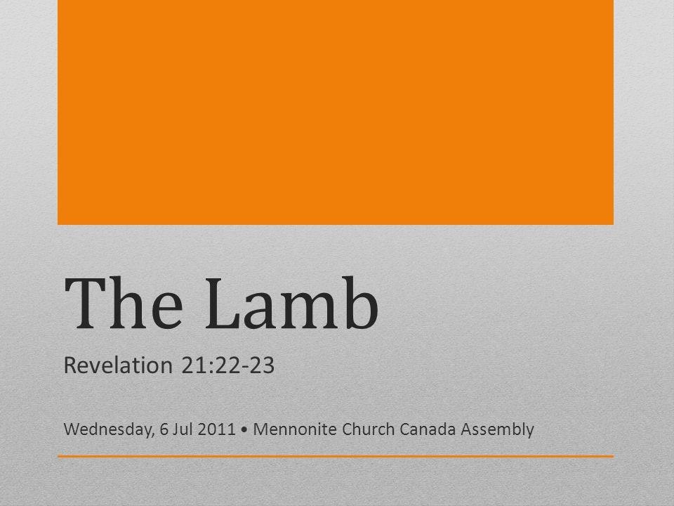 The Lamb Revelation 21:22-23 Wednesday, 6 Jul 2011 Mennonite Church Canada Assembly