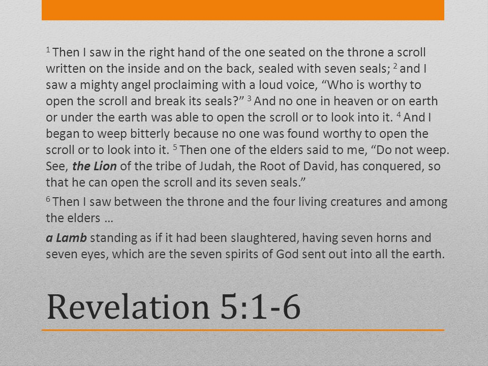 Revelation 5:1-6 1 Then I saw in the right hand of the one seated on the throne a scroll written on the inside and on the back, sealed with seven seal