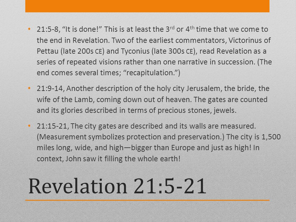 Revelation 21:5-21 21:5-8, It is done! This is at least the 3 rd or 4 th time that we come to the end in Revelation. Two of the earliest commentators,