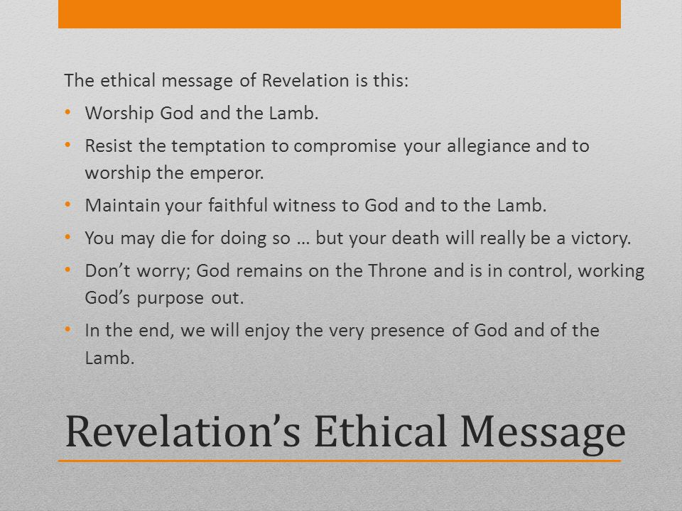 Revelations Ethical Message The ethical message of Revelation is this: Worship God and the Lamb. Resist the temptation to compromise your allegiance a
