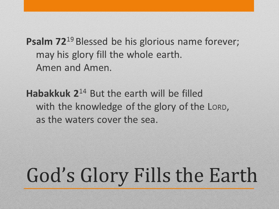 Gods Glory Fills the Earth Psalm 72 19 Blessed be his glorious name forever; may his glory fill the whole earth. Amen and Amen. Habakkuk 2 14 But the