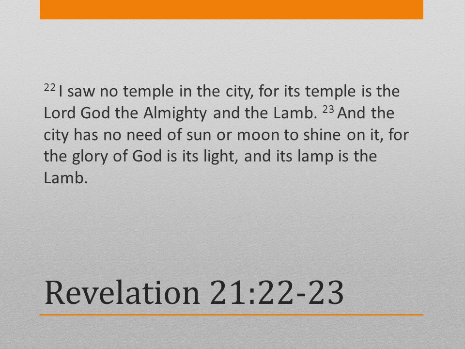 Revelation 21:22-23 22 I saw no temple in the city, for its temple is the Lord God the Almighty and the Lamb. 23 And the city has no need of sun or mo