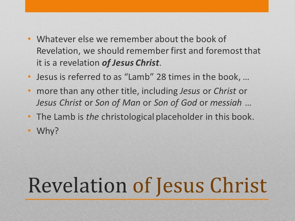 Revelation of Jesus Christ Whatever else we remember about the book of Revelation, we should remember first and foremost that it is a revelation of Je