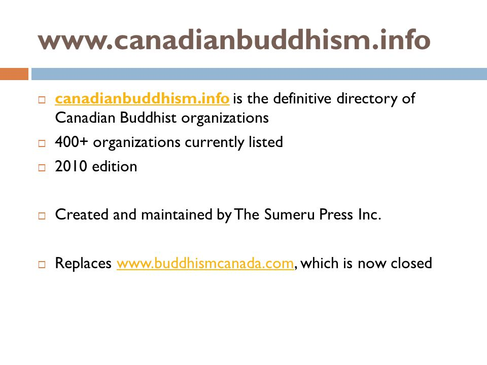 www.canadianbuddhism.info canadianbuddhism.info is the definitive directory of Canadian Buddhist organizations canadianbuddhism.info 400+ organizations currently listed 2010 edition Created and maintained by The Sumeru Press Inc.