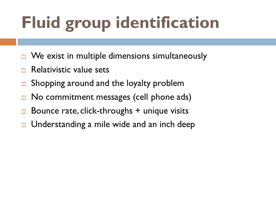 Fluid group identification We exist in multiple dimensions simultaneously Relativistic value sets Shopping around and the loyalty problem No commitment messages (cell phone ads) Bounce rate, click-throughs + unique visits Understanding a mile wide and an inch deep