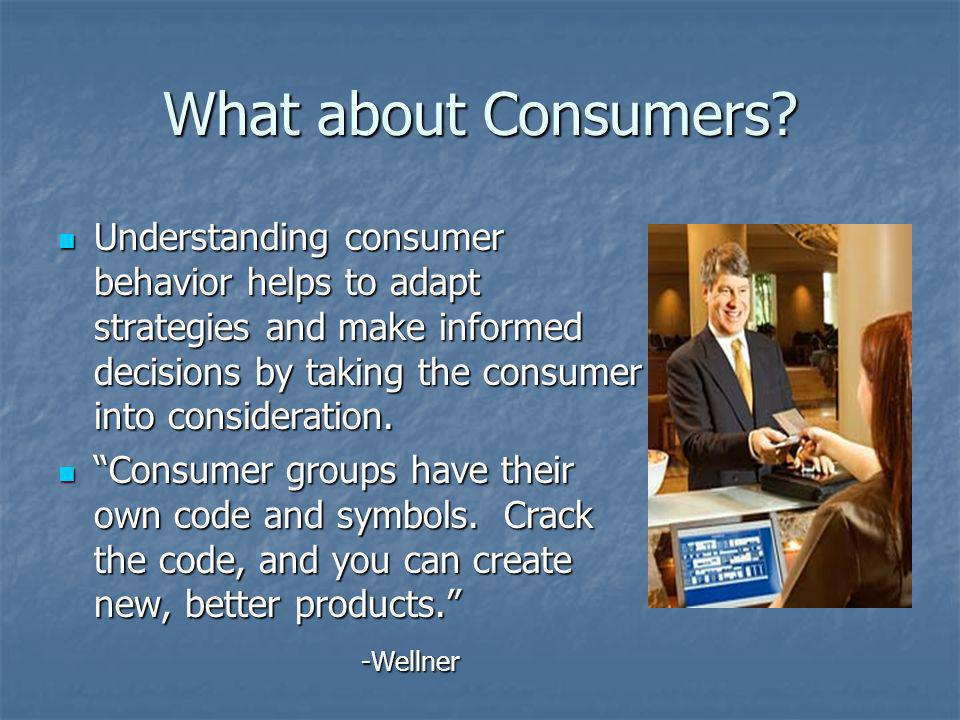 What about Consumers? Understanding consumer behavior helps to adapt strategies and make informed decisions by taking the consumer into consideration.