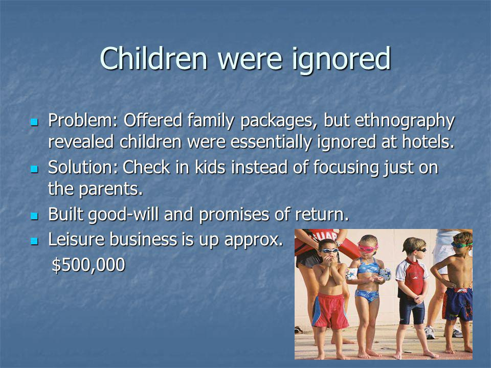 Children were ignored Problem: Offered family packages, but ethnography revealed children were essentially ignored at hotels. Problem: Offered family