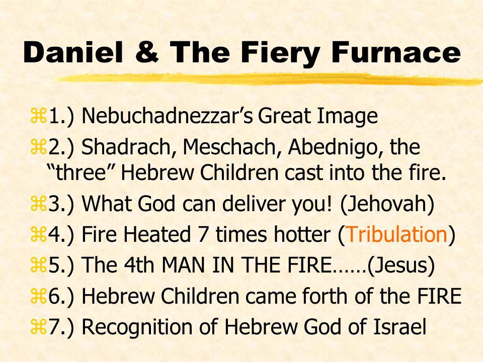 Daniel & The Fiery Furnace z1.) Nebuchadnezzars Great Image z2.) Shadrach, Meschach, Abednigo, the three Hebrew Children cast into the fire. z3.) What