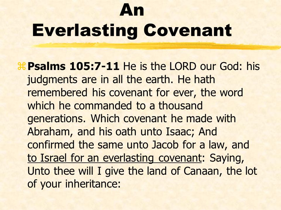 An Everlasting Covenant zPsalms 105:7-11 He is the LORD our God: his judgments are in all the earth. He hath remembered his covenant for ever, the wor