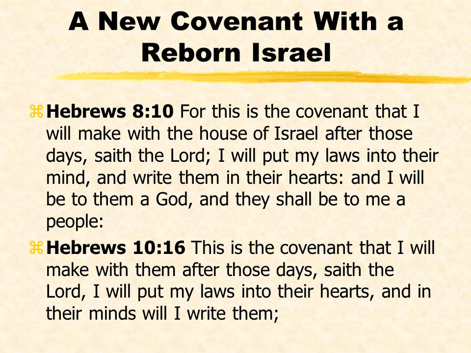 A New Covenant With a Reborn Israel zHebrews 8:10 For this is the covenant that I will make with the house of Israel after those days, saith the Lord;