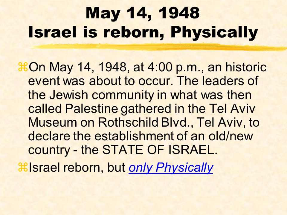 May 14, 1948 Israel is reborn, Physically zOn May 14, 1948, at 4:00 p.m., an historic event was about to occur. The leaders of the Jewish community in