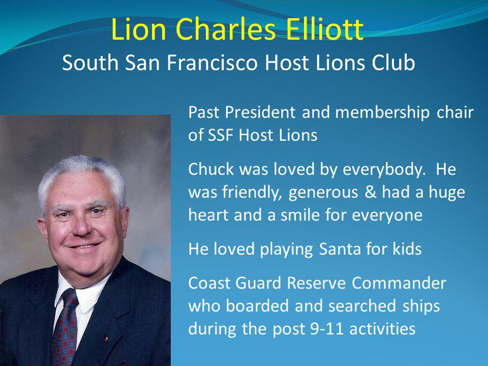 Lion Charles Elliott South San Francisco Host Lions Club Past President and membership chair of SSF Host Lions Chuck was loved by everybody. He was fr