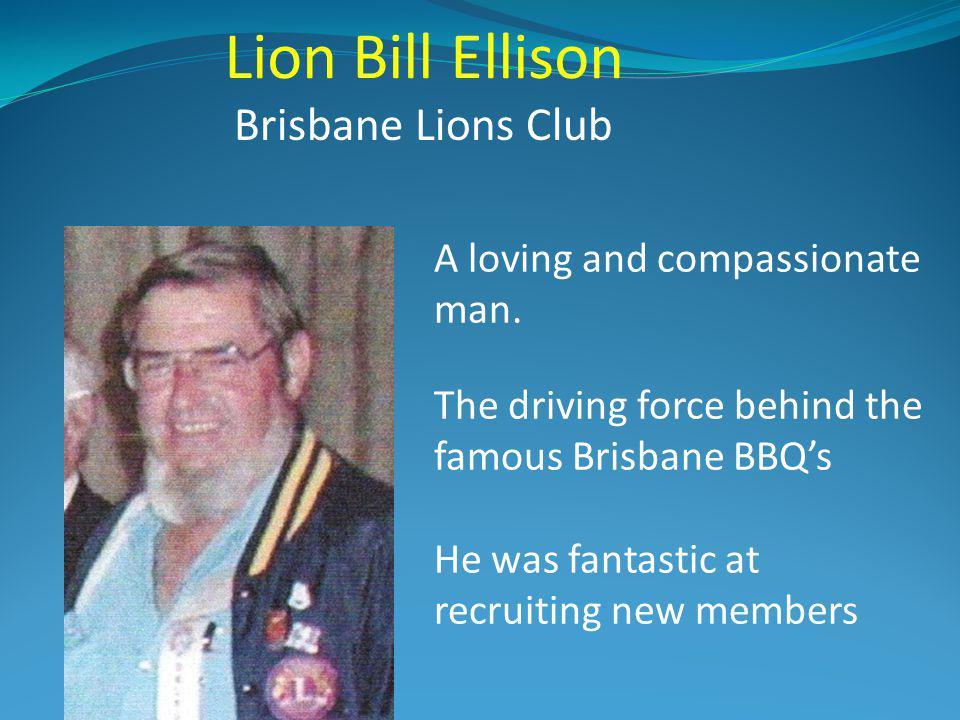 Lion Bill Ellison Brisbane Lions Club A loving and compassionate man.