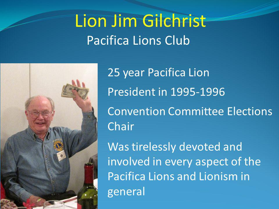 Lion Jim Gilchrist Pacifica Lions Club 25 year Pacifica Lion President in 1995-1996 Convention Committee Elections Chair Was tirelessly devoted and in