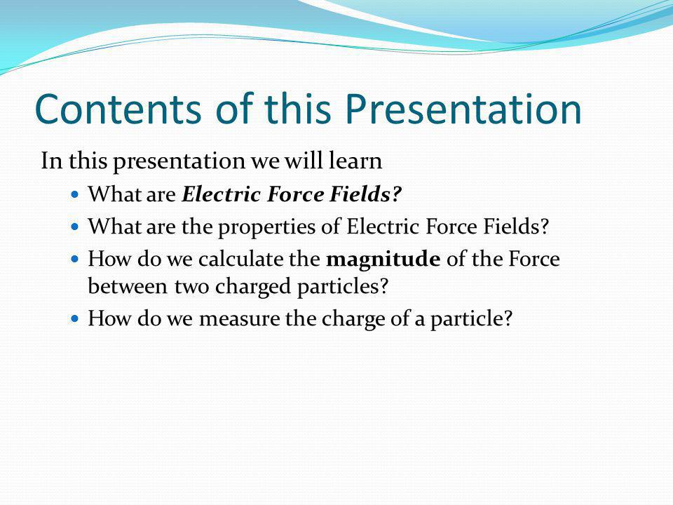 Contents of this Presentation In this presentation we will learn What are Electric Force Fields? What are the properties of Electric Force Fields? How