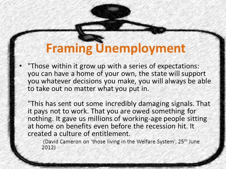 Framing Unemployment Those within it grow up with a series of expectations: you can have a home of your own, the state will support you whatever decisions you make, you will always be able to take out no matter what you put in.