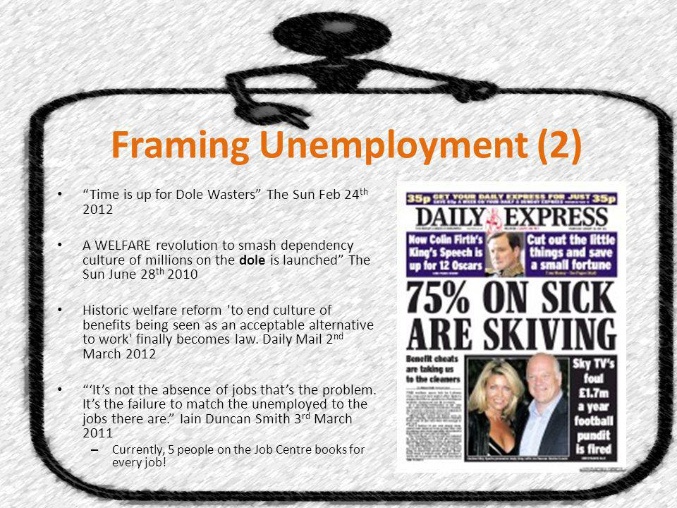 Framing Unemployment (2) Time is up for Dole Wasters The Sun Feb 24 th 2012 A WELFARE revolution to smash dependency culture of millions on the dole is launched The Sun June 28 th 2010 Historic welfare reform to end culture of benefits being seen as an acceptable alternative to work finally becomes law.
