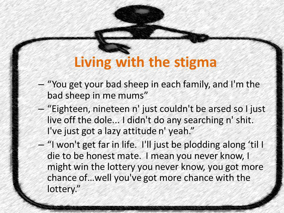 Living with the stigma – You get your bad sheep in each family, and I m the bad sheep in me mums – Eighteen, nineteen n just couldn t be arsed so I just live off the dole...