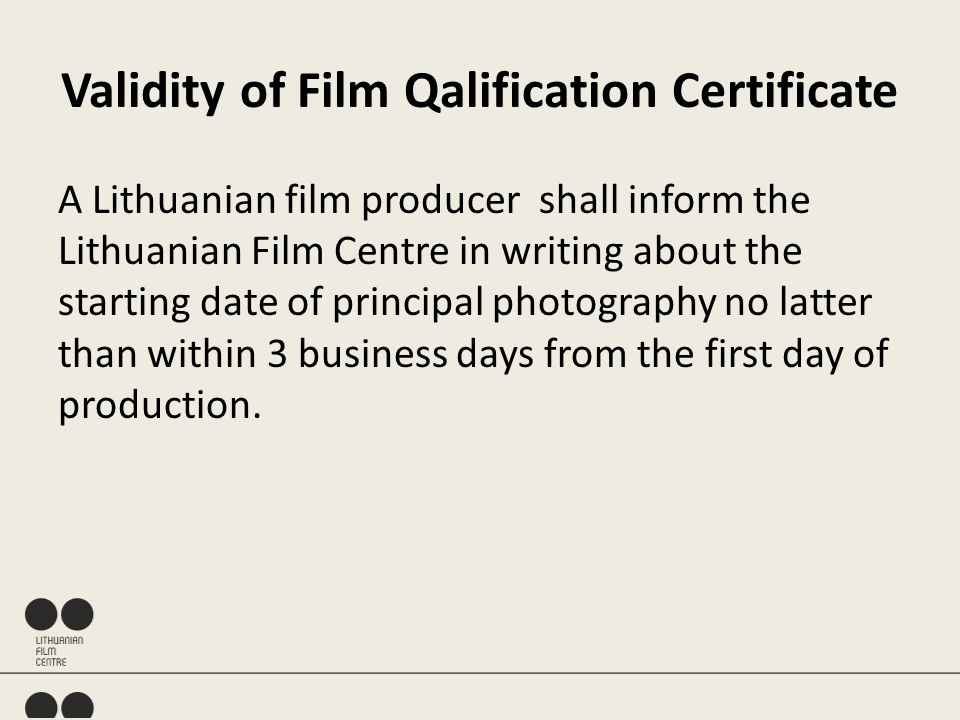 Validity of Film Qalification Certificate A Lithuanian film producer shall inform the Lithuanian Film Centre in writing about the starting date of principal photography no latter than within 3 business days from the first day of production.