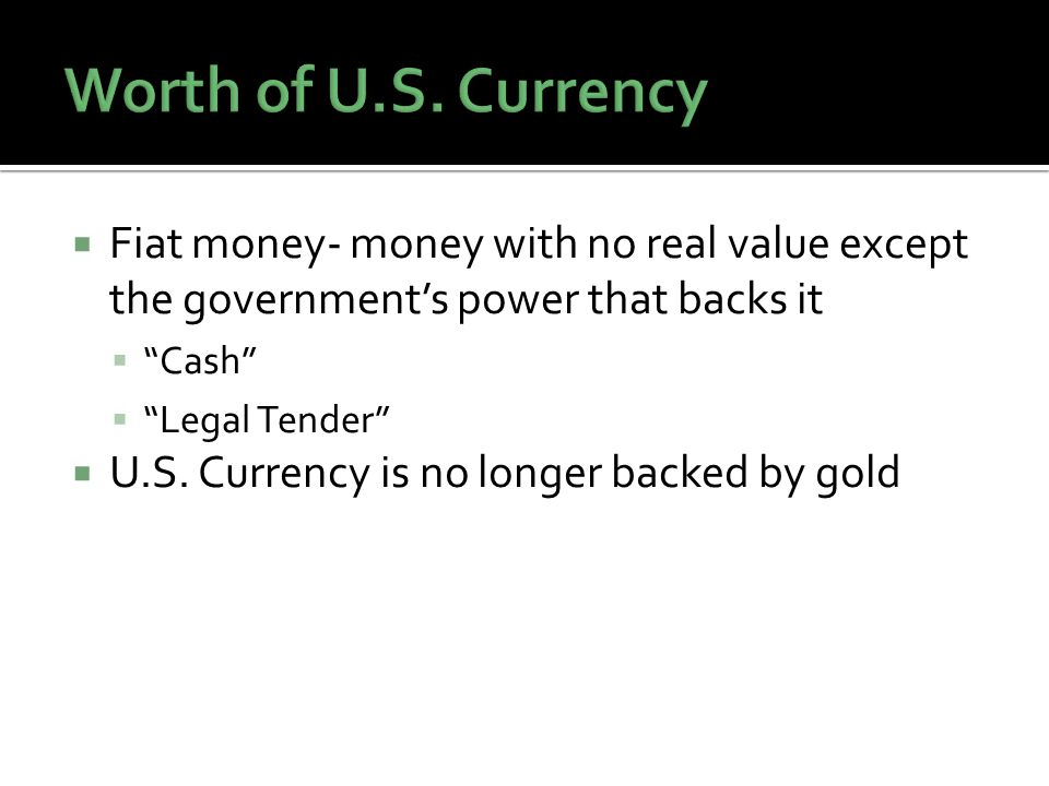 Fiat money- money with no real value except the governments power that backs it Cash Legal Tender U.S.