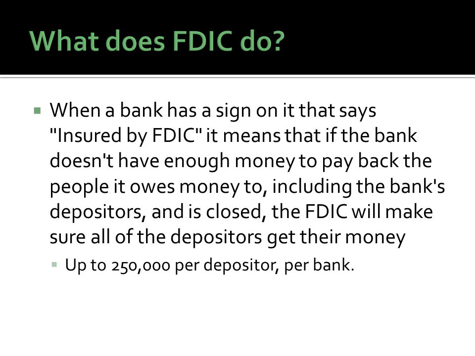 When a bank has a sign on it that says Insured by FDIC it means that if the bank doesn t have enough money to pay back the people it owes money to, including the bank s depositors, and is closed, the FDIC will make sure all of the depositors get their money Up to 250,000 per depositor, per bank.