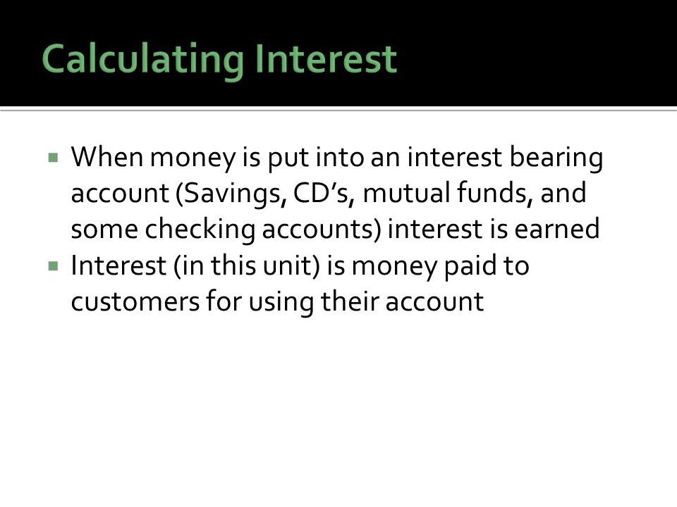 When money is put into an interest bearing account (Savings, CDs, mutual funds, and some checking accounts) interest is earned Interest (in this unit) is money paid to customers for using their account