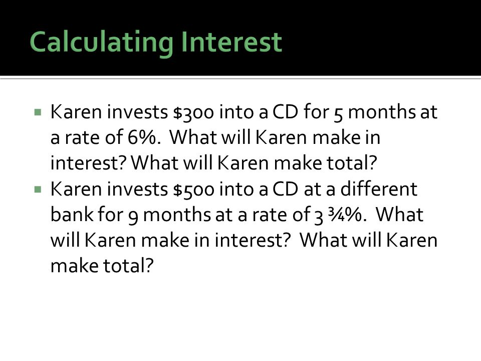 Karen invests $300 into a CD for 5 months at a rate of 6%.