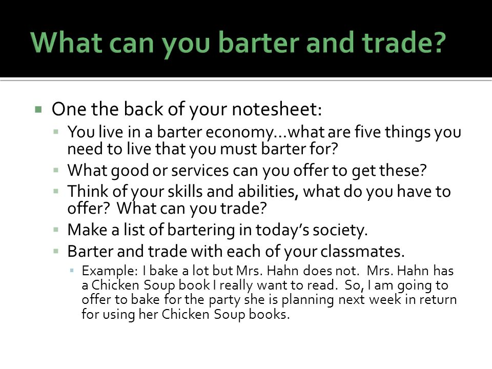 One the back of your notesheet: You live in a barter economy…what are five things you need to live that you must barter for.