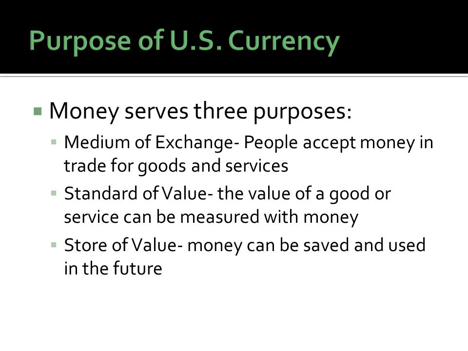 Money serves three purposes: Medium of Exchange- People accept money in trade for goods and services Standard of Value- the value of a good or service can be measured with money Store of Value- money can be saved and used in the future