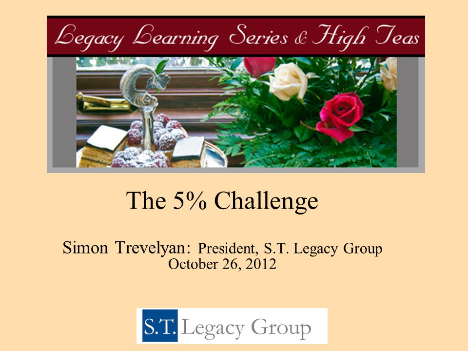 The 5% Challenge Simon Trevelyan: President, S.T. Legacy Group October 26, 2012