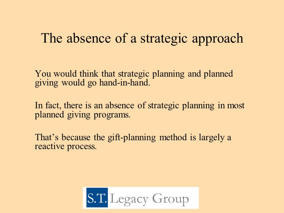 The absence of a strategic approach You would think that strategic planning and planned giving would go hand-in-hand.